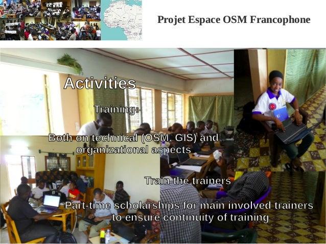Projet Espace OSM FrancophoneProjet Espace OSM Francophone Activities Both on technical (OSM, GIS) and organizational aspe...