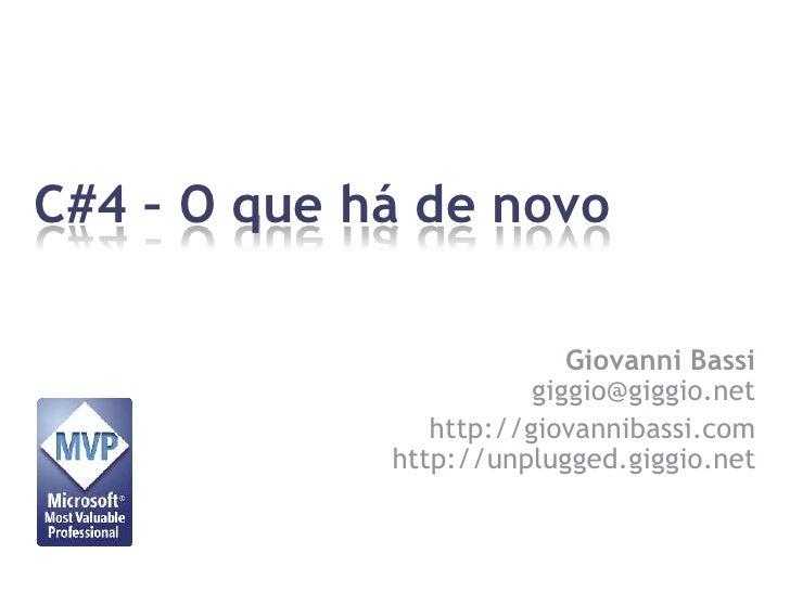 C#4 – O que há de novo<br />Giovanni Bassigiggio@giggio.net<br />http://giovannibassi.comhttp://unplugged.giggio.net<br />