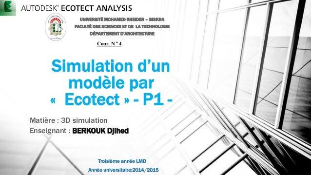 Simulation d'un modèle par « Ecotect » - P1 - Matière : 3D simulation Enseignant : BERKOUK Djihed UNIVERSITÉ MOHAMED KHEID...