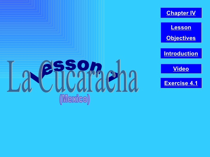 Lesson 1 La Cucaracha (Mexico) Video Chapter IV Introduction Lesson Objectives Exercise 4.1