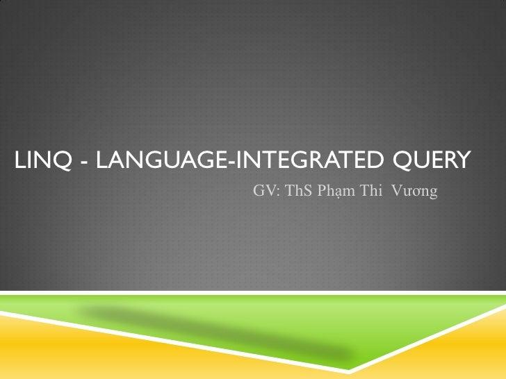 LINQ - LANGUAGE-INTEGRATED QUERY                GV: ThS Phạm Thi Vương