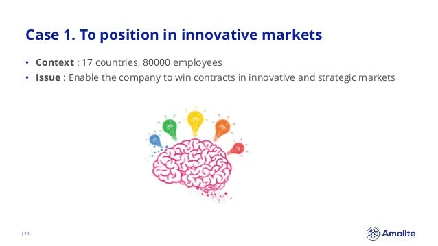 Case 1. To position in innovative markets  11. • Context : 17 countries, 80000 employees • Issue : Enable the company to w...