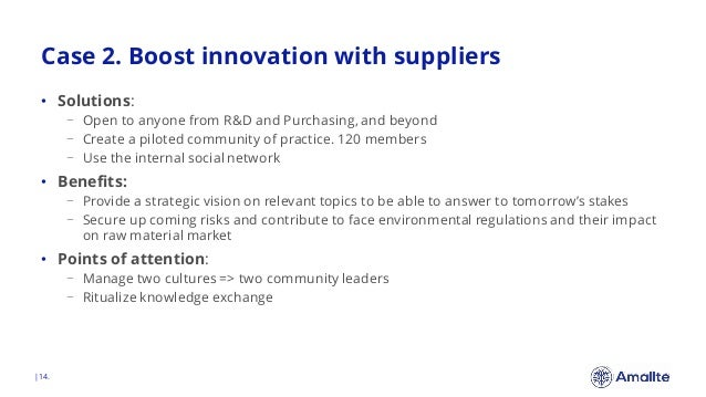 Case 2. Boost innovation with suppliers  14. • Solutions: − Open to anyone from R&D and Purchasing, and beyond − Create a ...