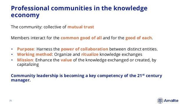 Professional communities in the knowledge economy  5. The community: collective of mutual trust Members interact for the c...