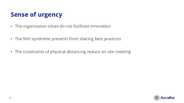 Sense of urgency  7. • The organization siloes do not facilitate innovation • The NIH syndrome prevents from sharing best ...