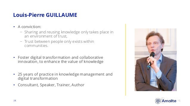 Louis-Pierre GUILLAUME  8. • A conviction: − Sharing and reusing knowledge only takes place in an environment of trust, − ...