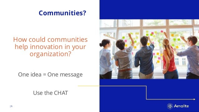  9. Communities? How could communities help innovation in your organization? One idea = One message Use the CHAT
