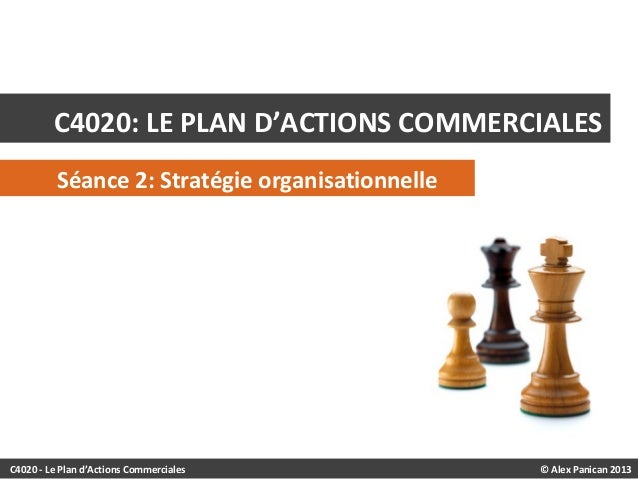 © Alex Panican 2013C4020 - Le Plan d'Actions Commerciales C4020: LE PLAN D'ACTIONS COMMERCIALES Séance 2: Stratégie organi...