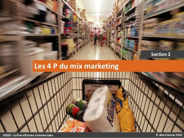 Section 2  Les 4 P du mix marketing  C4020 - Le Plan d'Actions Commerciales  © Alex Panican 2013