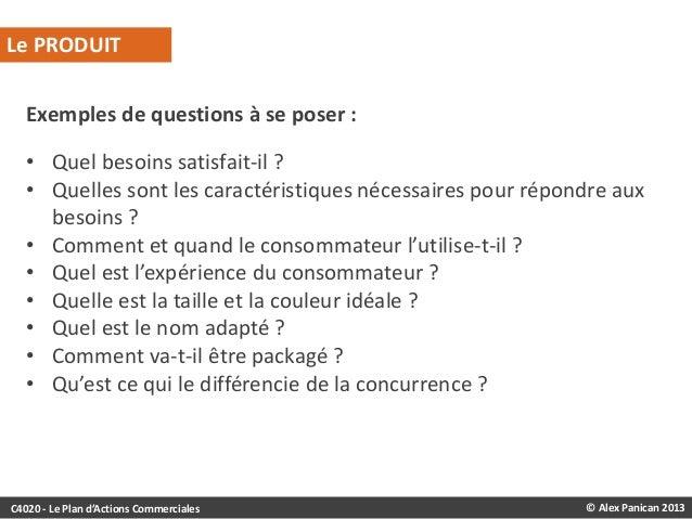 Le PRODUIT Exemples de questions à se poser : • Quel besoins satisfait-il ? • Quelles sont les caractéristiques nécessaire...