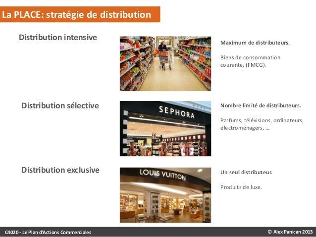 La PLACE: stratégie de distribution Distribution intensive  Maximum de distributeurs. Biens de consommation courante, (FMC...