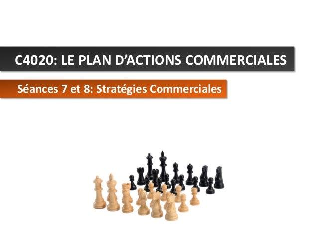 C4020: LE PLAN D'ACTIONS COMMERCIALES Séances 7 et 8: Stratégies Commerciales  C4020 - Le Plan d'Actions Commerciales  © A...