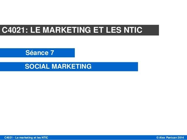 © Alex Panican 2014C4021 - Le marketing et les NTIC C4021: LE MARKETING ET LES NTIC Séance 7 SOCIAL MARKETING