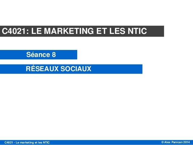 © Alex Panican 2014C4021 - Le marketing et les NTIC Module C4021 Session 8 LES RÉSEAUX SOCIAUX 2 Mai 2013 C4021: LE MARKET...