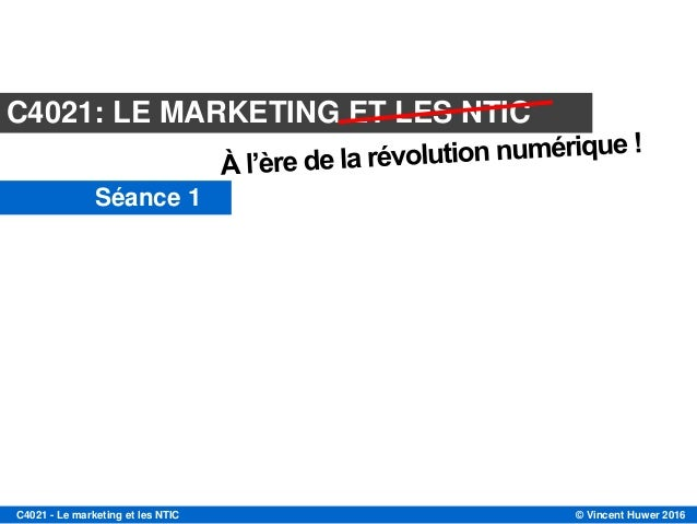 © Vincent Huwer 2016C4021 - Le marketing et les NTIC Le marketing et les nouvelles technologies de l'information et de la ...