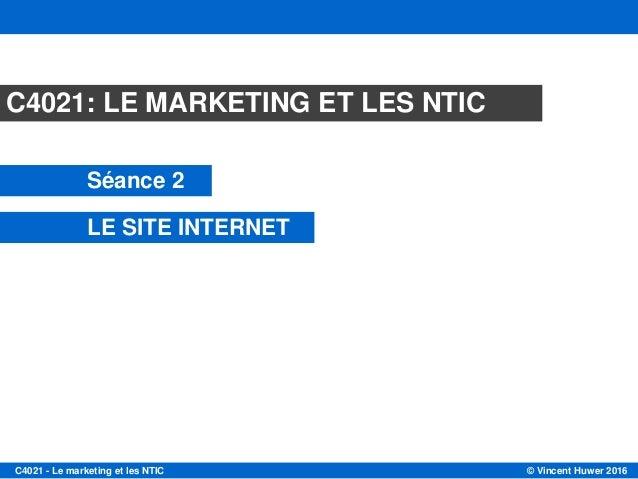 © Vincent Huwer 2016C4021 - Le marketing et les NTIC Module C4021 Session 2 LE SITE INTERNET Mars 2013 C4021: LE MARKETING...