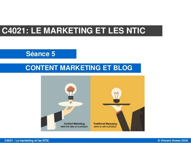 © Vincent Huwer 2016C4021 - Le marketing et les NTIC C4021: LE MARKETING ET LES NTIC Séance 5 CONTENT MARKETING ET BLOG