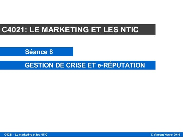 © Vincent Huwer 2016C4021 - Le marketing et les NTIC C4021: LE MARKETING ET LES NTIC Séance 8 GESTION DE CRISE ET e-RÉPUTA...