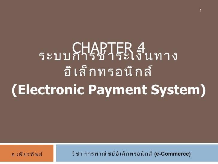 CHAPTER 4 ระบบการชำระเงินทางอิเล็กทรอนิกส์ (Electronic Payment System) วิชา การพาณิชย์อิเล็กทรอนิกส์  (e-Commerce) อ เพียร...