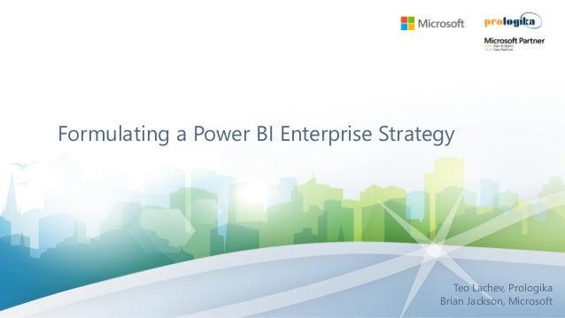 Formulating a Power BI Enterprise Strategy Teo Lachev, Prologika Brian Jackson, Microsoft