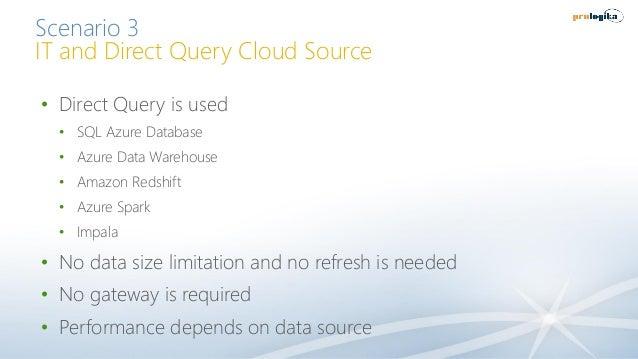Scenario 3 IT and Direct Query Cloud Source • Direct Query is used • SQL Azure Database • Azure Data Warehouse • Amazon Re...