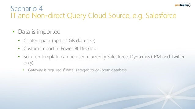 Scenario 4 IT and Non-direct Query Cloud Source, e.g. Salesforce • Data is imported • Content pack (up to 1 GB data size) ...