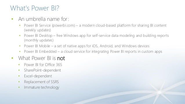 What's Power BI? • An umbrella name for: • Power BI Service (powerbi.com) – a modern cloud-based platform for sharing BI c...
