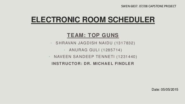 ELECTRONIC ROOM SCHEDULER TEAM: TOP GUNS • SHRAVAN JAGDISH NAIDU (1317832) • ANURAG GULI (1285714) • NAVEEN SANDEEP TENNET...