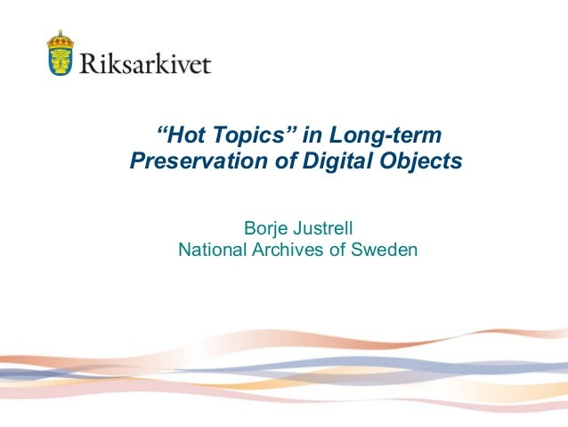 """Hot Topics"" in Long-term Preservation of Digital Objects Borje Justrell National Archives of Sweden"