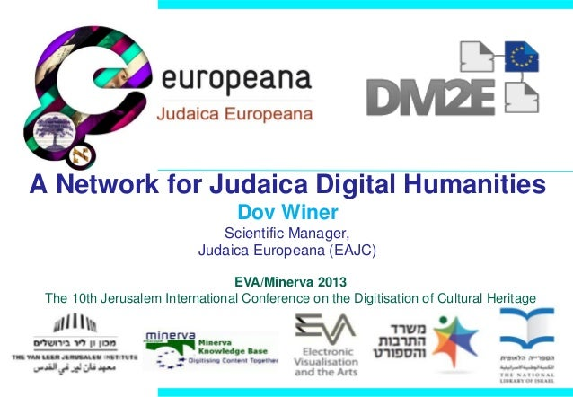 A Network for Judaica Digital Humanities Dov Winer Scientific Manager, Judaica Europeana (EAJC) EVA/Minerva 2013 The 10th ...