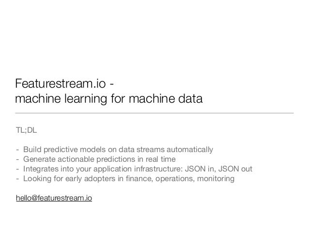 Featurestream.io - machine learning for machine data TL;DL  - Build predictive models on data streams automatically  - Gen...