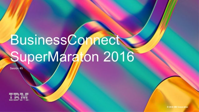 1 BC Super Maratón 2016 © 2016 IBM Corporation BusinessConnect SuperMaraton 2016 Sesión #9
