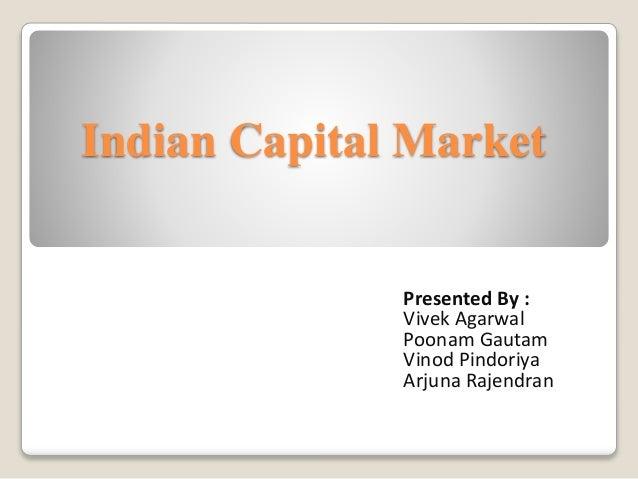 Indian Capital Market Presented By : Vivek Agarwal Poonam Gautam Vinod Pindoriya Arjuna Rajendran