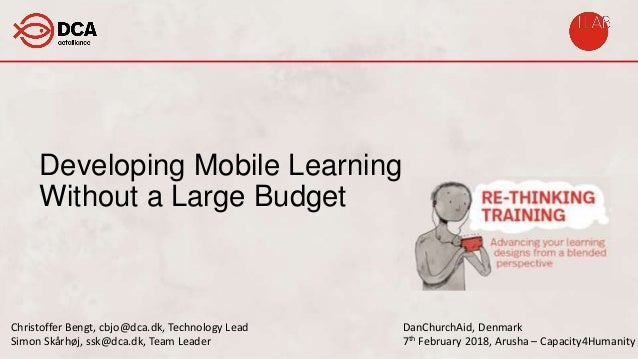 Developing Mobile Learning Without a Large Budget DanChurchAid, Denmark 7th February 2018, Arusha – Capacity4Humanity Chri...
