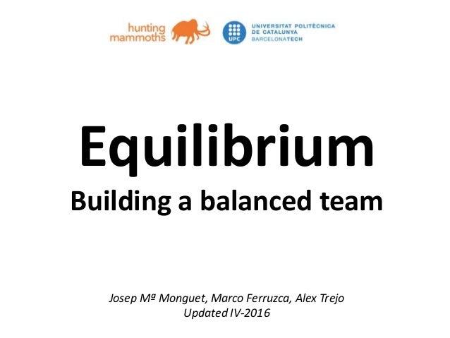 huntingmammoths.net Equilibrium Building a balanced team Josep Mª Monguet, Marco Ferruzca, Alex Trejo Updated IV-2016