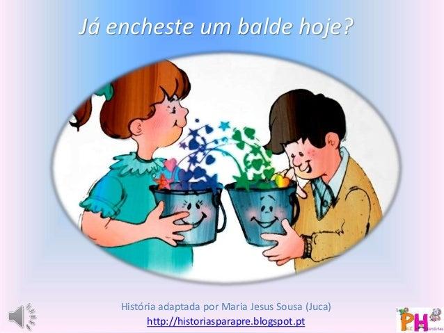 Já encheste um balde hoje?  História adaptada por Maria Jesus Sousa (Juca)  http://historiasparapre.blogspot.pt