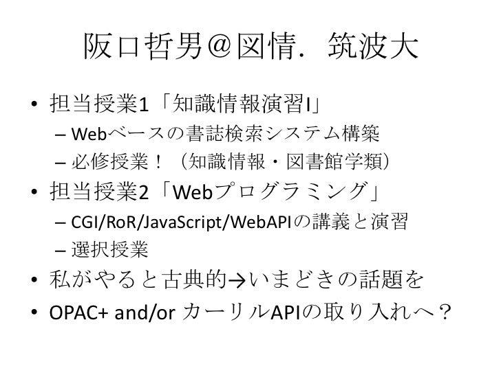 阪口哲男@図情.筑波大<br />担当授業1「知識情報演習I」<br />Webベースの書誌検索システム構築<br />必修授業!(知識情報・図書館学類)<br />担当授業2「Webプログラミング」<br />CGI/RoR/JavaScri...