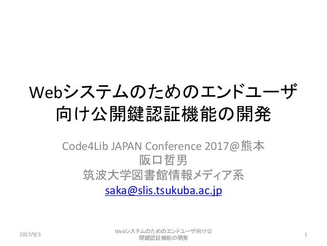 Webシステムのためのエンドユーザ 向け公開鍵認証機能の開発 Code4Lib JAPAN Conference 2017@熊本 阪口哲男 筑波大学図書館情報メディア系 saka@slis.tsukuba.ac.jp 2017/9/3 Webシ...