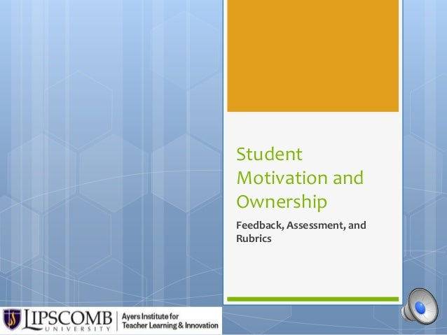 Student  Motivation and  Ownership  Feedback, Assessment, and  Rubrics