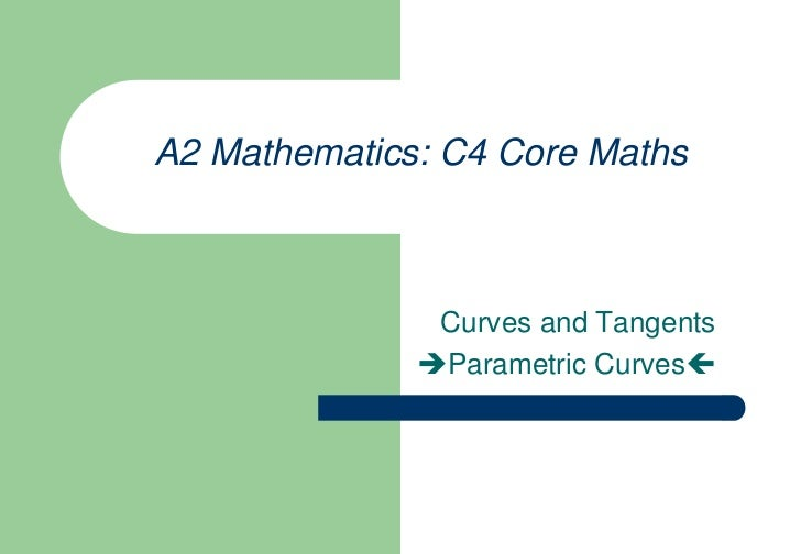 A2 Mathematics: C4 Core Maths<br />   Curves and Tangents<br />Parametric Curves<br />
