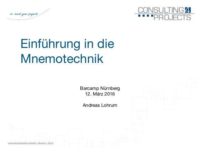 consulting4projects GmbH - Munich - 2016 Einführung in die Mnemotechnik Barcamp Nürnberg  12. März 2016  Andreas Lohrum