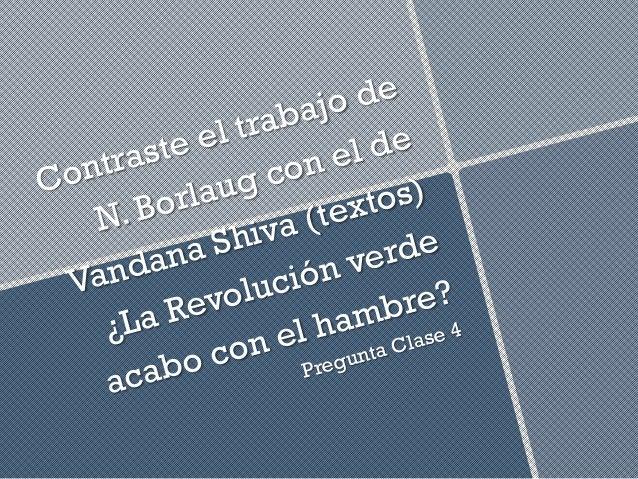 Contraste el trabajo de N. Borlaug con el de Vandana Shiva (textos) ¿La Revolución verde acabo con el hambre? Pregunta Cla...