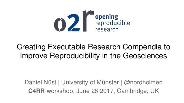 Creating Executable Research Compendia to Improve Reproducibility in the Geosciences Daniel Nüst   University of Münster  ...