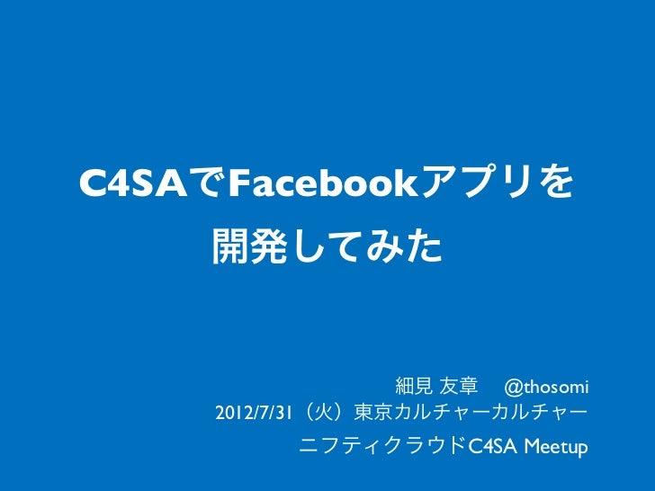 C4SAでFacebookアプリを    開発してみた                  細見 友章 @thosomi    2012/7/31(火)東京カルチャーカルチャー          ニフティクラウドC4SA Meetup
