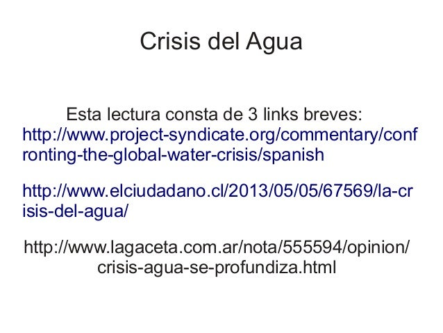 Crisis del Agua Esta lectura consta de 3 links breves: http://www.project-syndicate.org/commentary/conf ronting-the-global...