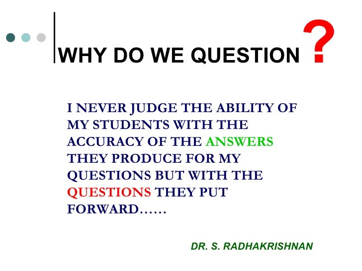 WHY DO WE QUESTION ? I NEVER JUDGE THE ABILITY OF MY STUDENTS WITH THE ACCURACY OF THE  ANSWERS  THEY PRODUCE FOR MY QUEST...