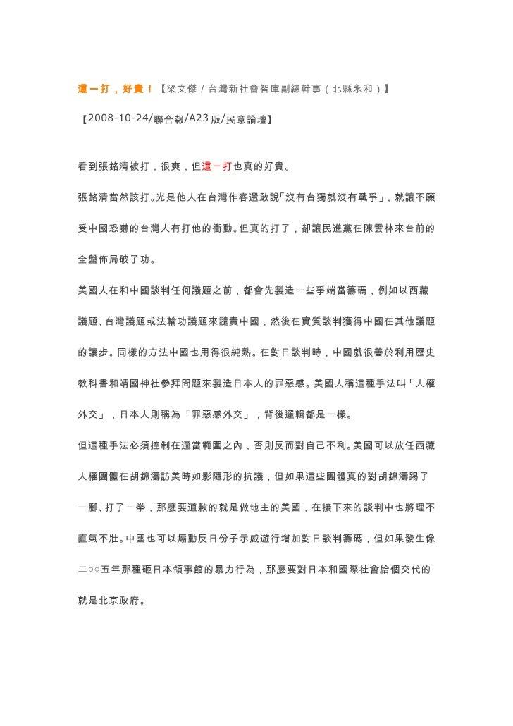 這一打,好貴!【梁文傑/台灣新社會智庫副總幹事(北縣永和)】   【2008-10-24/聯合報/A23 版/民意論壇】    看到張銘清被打,很爽,但這一打也真的好貴。   張銘清當然該打。光是他人在台灣作客還敢說「沒有台獨就沒有戰爭」,就讓...