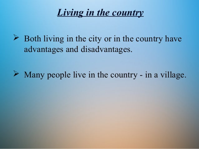 advantages and disadvantages of living in a large city or in a small village Choosing whether to live in a big city or a small town requires serious considerations of your lifestyle big-city life isn't for everyone, but many people thrive on the hustle and bustle of a metropolis as with any dichotomy, there are advantages and disadvantages no two cities are alike, and.