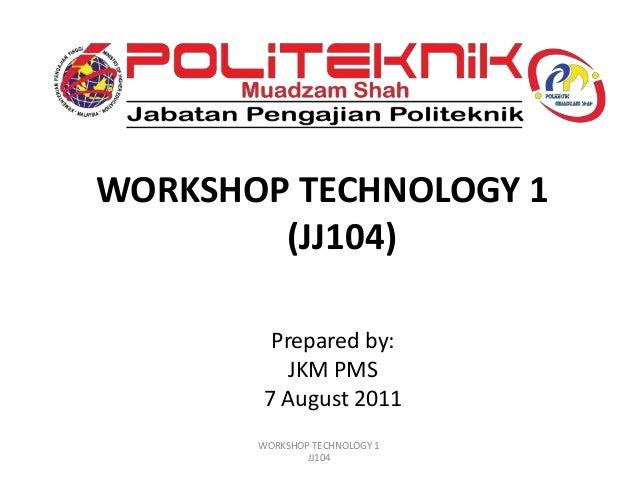 WORKSHOP TECHNOLOGY 1 (JJ104) Prepared by: JKM PMS 7 August 2011 WORKSHOP TECHNOLOGY 1 JJ104