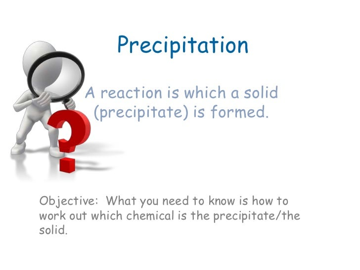 Precipitation       A reaction is which a solid        (precipitate) is formed.Objective: What you need to know is how tow...